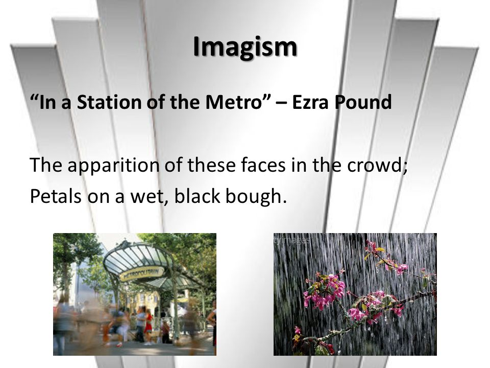 """Imagism """"In a Station of the Metro"""" – Ezra Pound The apparition of these faces in the crowd; Petals on a wet, black bough."""
