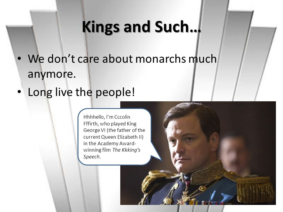 Kings and Such… We don't care about monarchs much anymore. Long live the people! Hhhhello, I'm Cccolin Fffirth, who played King George VI (the father