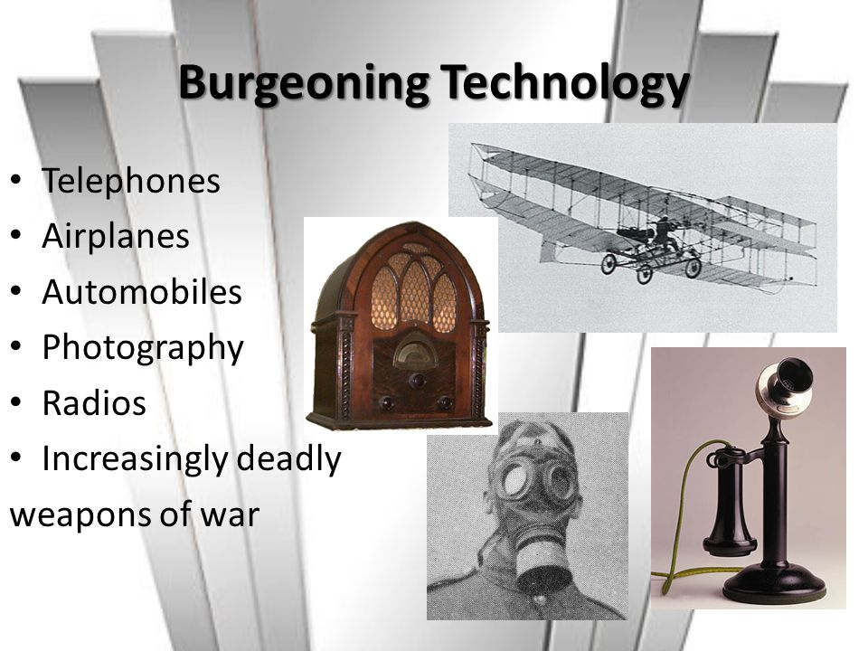 Burgeoning Technology Telephones Airplanes Automobiles Photography Radios Increasingly deadly weapons of war
