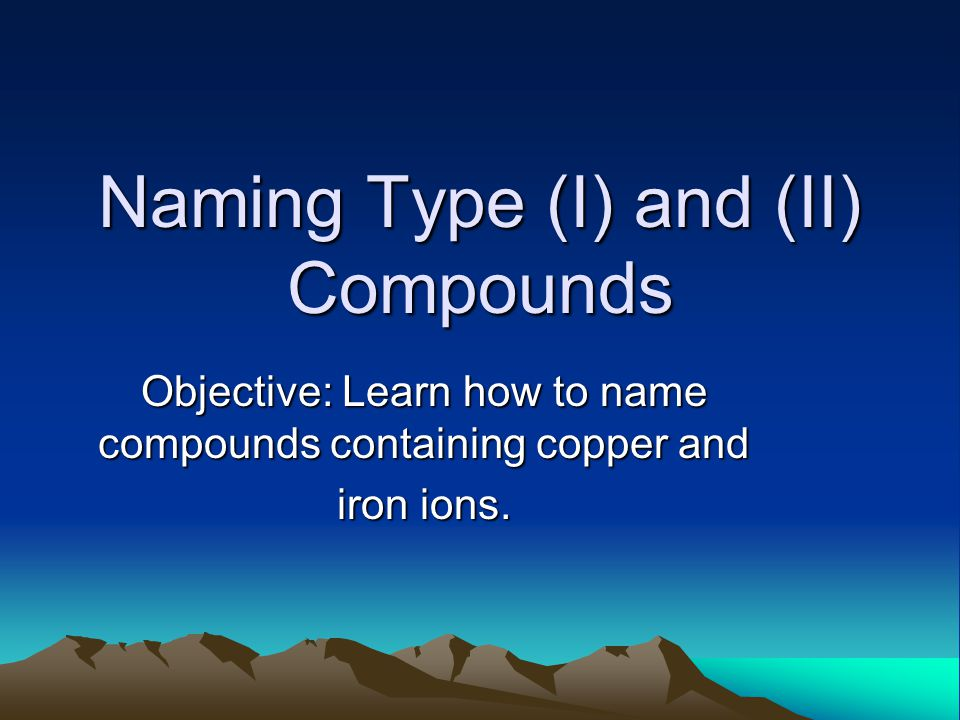 Naming Type (I) and (II) Compounds Objective: Learn how to name compounds containing copper and iron ions.