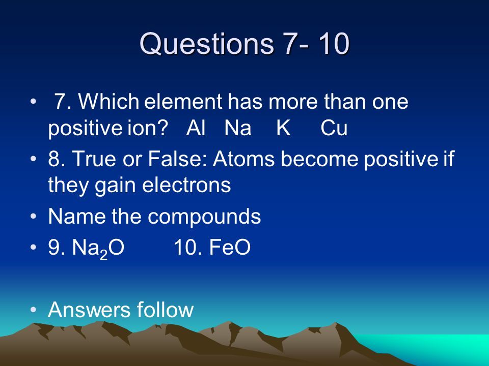 Questions 7- 10 7. Which element has more than one positive ion.