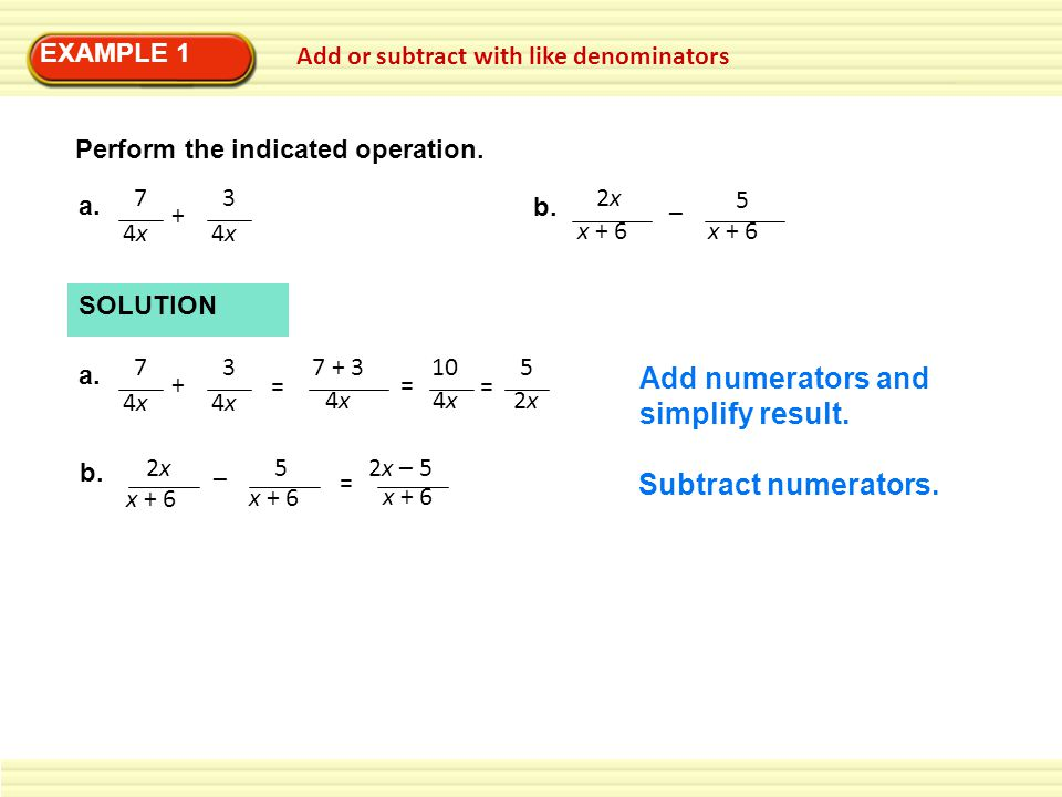 EXAMPLE 1 Add or subtract with like denominators Perform the indicated operation.