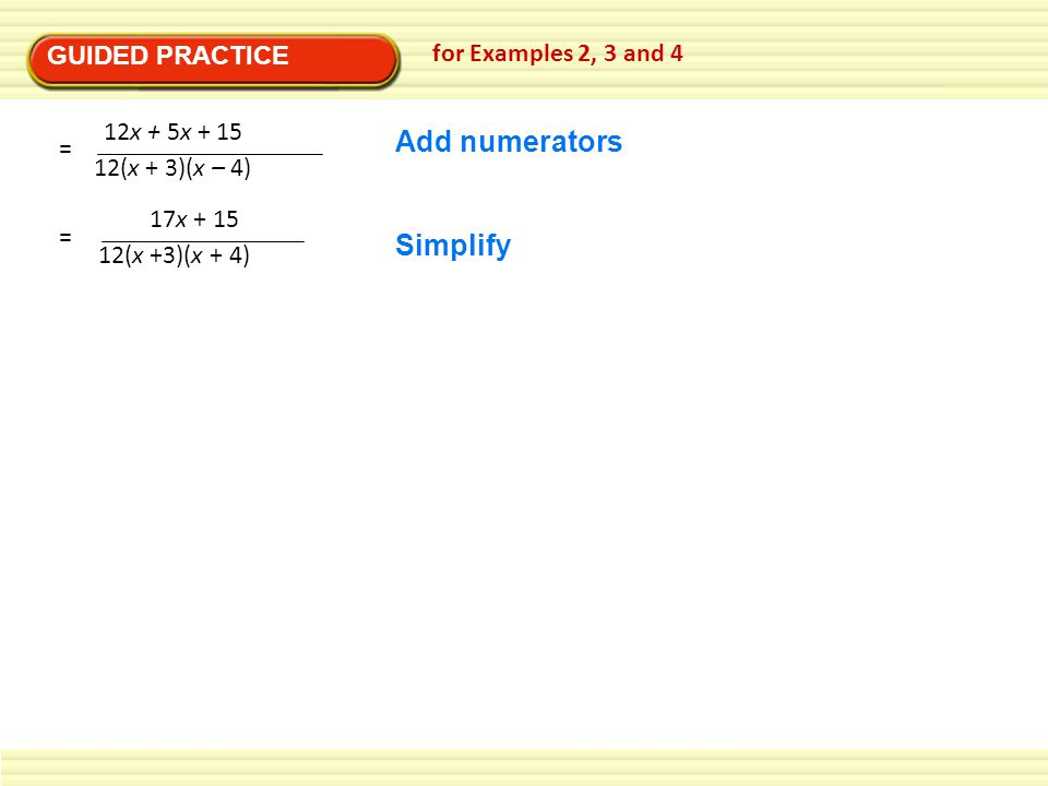 GUIDED PRACTICE for Examples 2, 3 and 4 12x + 5x + 15 12(x + 3)(x – 4) = 17x + 15 12(x +3)(x + 4) = Add numerators Simplify