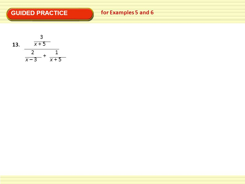 GUIDED PRACTICE for Examples 5 and 6 3 x + 5 2 x – 3 + 1 x + 5 13.