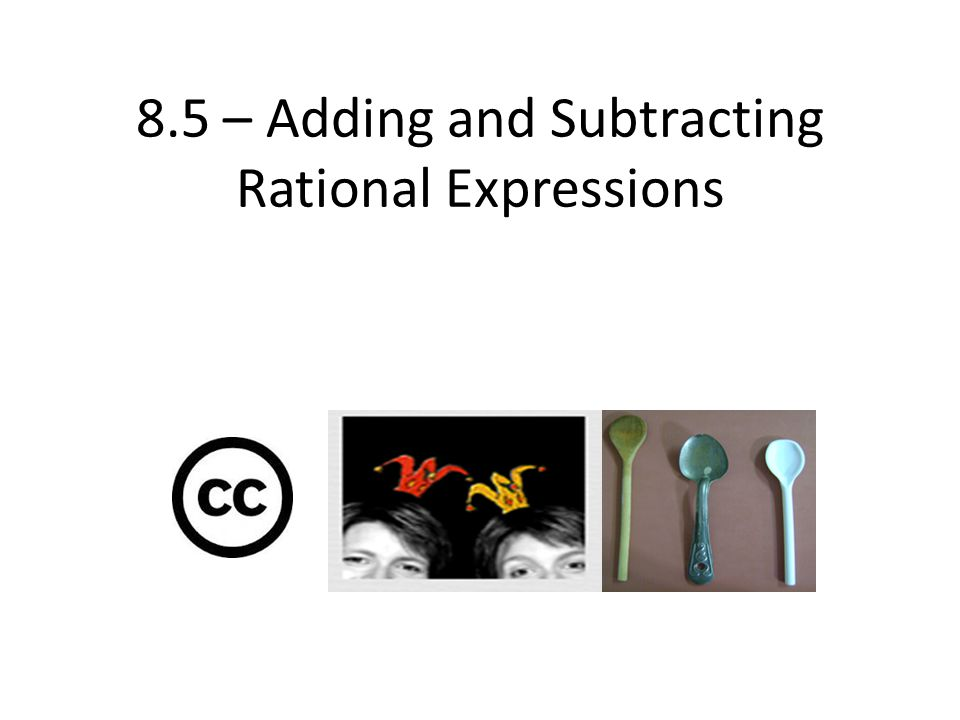 8.5 – Adding and Subtracting Rational Expressions