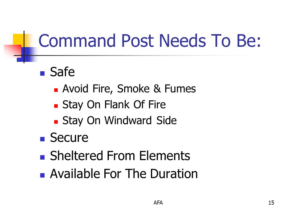 AFA15 Command Post Needs To Be: Safe Avoid Fire, Smoke & Fumes Stay On Flank Of Fire Stay On Windward Side Secure Sheltered From Elements Available For The Duration