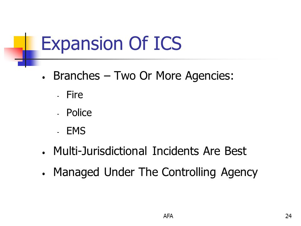 AFA24 Expansion Of ICS Branches – Two Or More Agencies: - Fire - Police - EMS Multi-Jurisdictional Incidents Are Best Managed Under The Controlling Agency