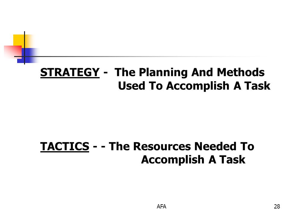 AFA28 STRATEGY - The Planning And Methods Used To Accomplish A Task TACTICS - - The Resources Needed To Accomplish A Task