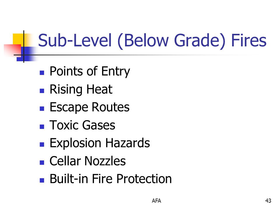 AFA43 Sub-Level (Below Grade) Fires Points of Entry Rising Heat Escape Routes Toxic Gases Explosion Hazards Cellar Nozzles Built-in Fire Protection