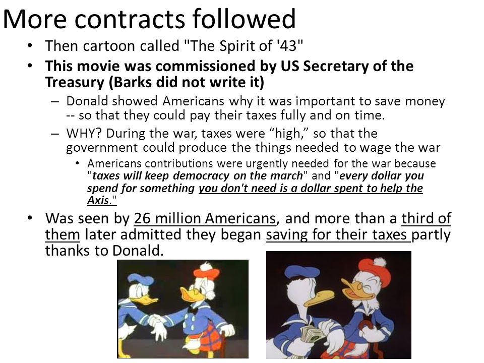 More contracts followed Then cartoon called The Spirit of 43 This movie was commissioned by US Secretary of the Treasury (Barks did not write it) – Donald showed Americans why it was important to save money -- so that they could pay their taxes fully and on time.