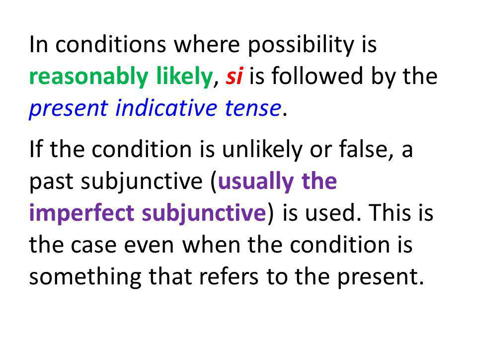 In conditions where possibility is reasonably likely, si is followed by the present indicative tense. If the condition is unlikely or false, a past su