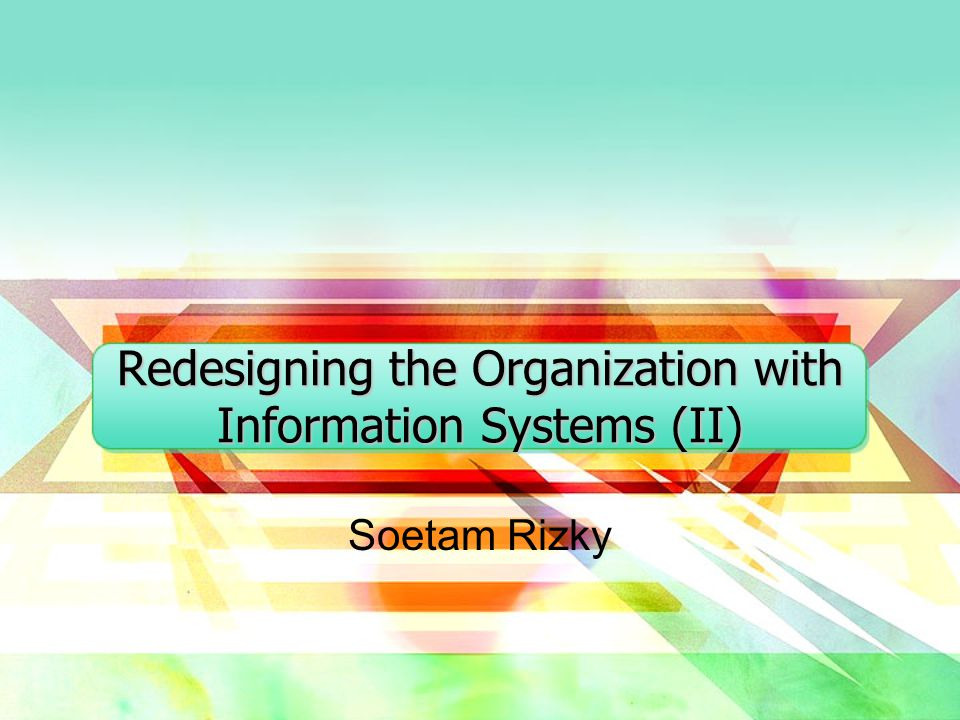 Redesigning the Organization with Information Systems (II) Soetam Rizky