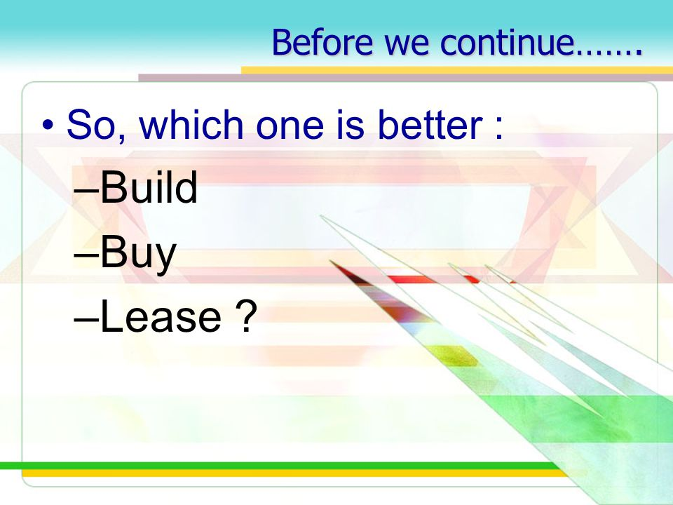 Before we continue……. So, which one is better : –Build –Buy –Lease ?