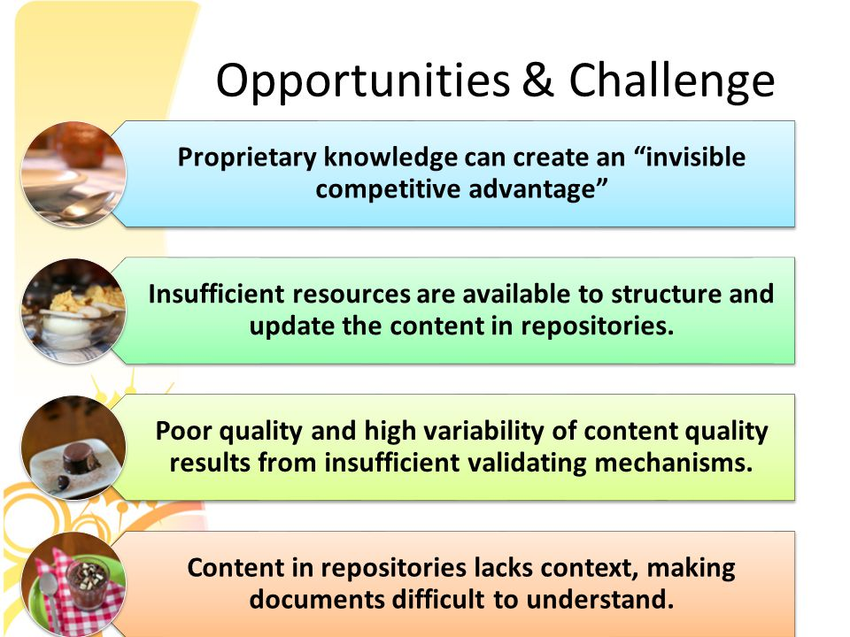 Opportunities & Challenge Proprietary knowledge can create an invisible competitive advantage Insufficient resources are available to structure and update the content in repositories.