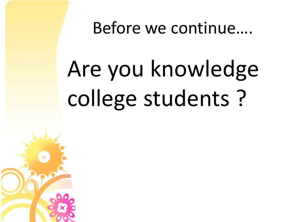 Before we continue…. Are you knowledge college students