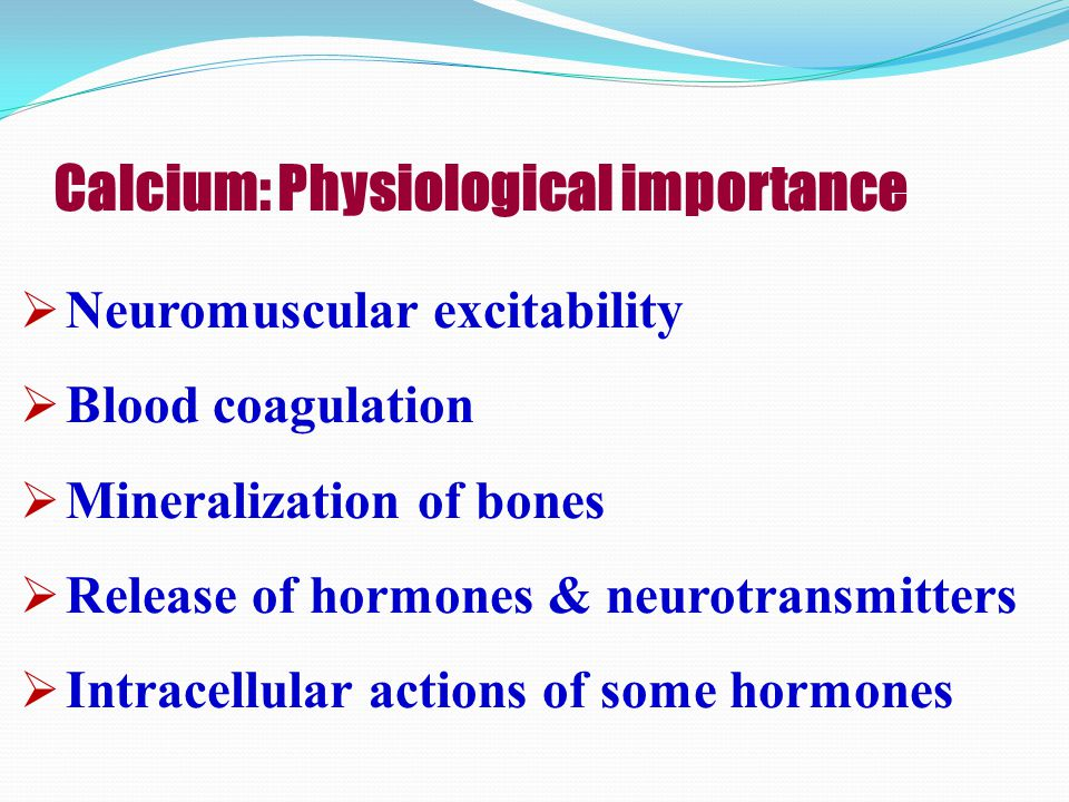 Calcium: Physiological importance  Neuromuscular excitability  Blood coagulation  Mineralization of bones  Release of hormones & neurotransmitters  Intracellular actions of some hormones