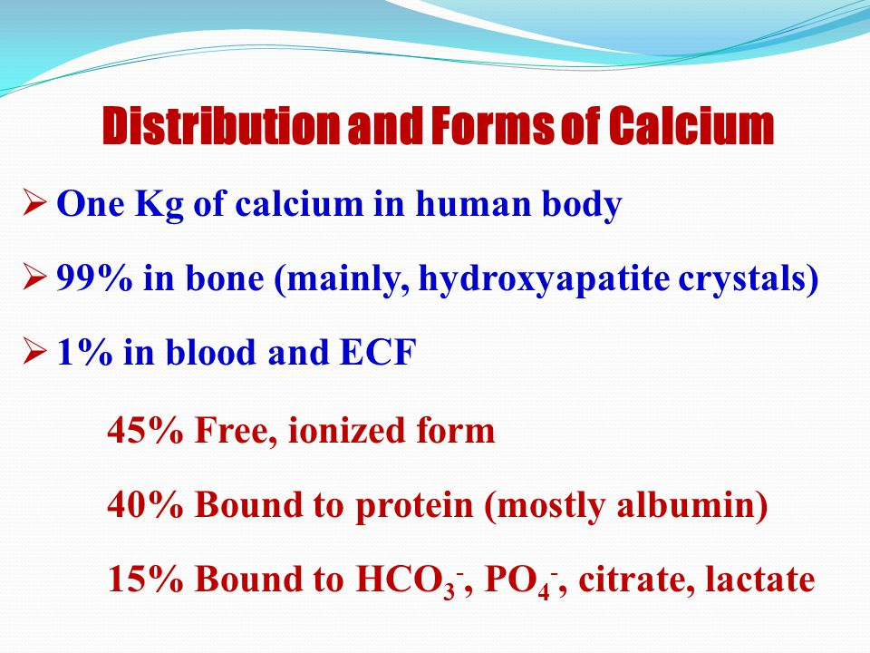 Distribution and Forms of Calcium  One Kg of calcium in human body  99% in bone (mainly, hydroxyapatite crystals)  1% in blood and ECF 45% Free, ionized form 40% Bound to protein (mostly albumin) 15% Bound to HCO 3 -, PO 4 -, citrate, lactate