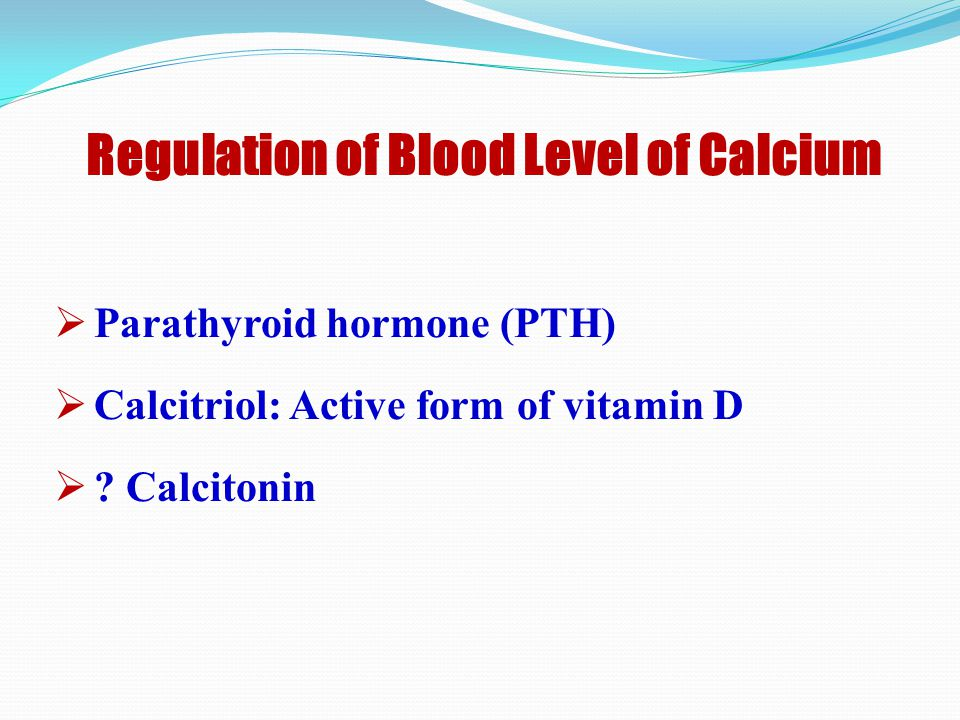 Regulation of Blood Level of Calcium  Parathyroid hormone (PTH)  Calcitriol: Active form of vitamin D  .
