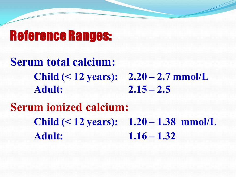 Reference Ranges: Serum ionized calcium: Child (< 12 years): 1.20 – 1.38 mmol/L Adult: 1.16 – 1.32 Serum total calcium: Child (< 12 years): 2.20 – 2.7 mmol/L Adult: 2.15 – 2.5