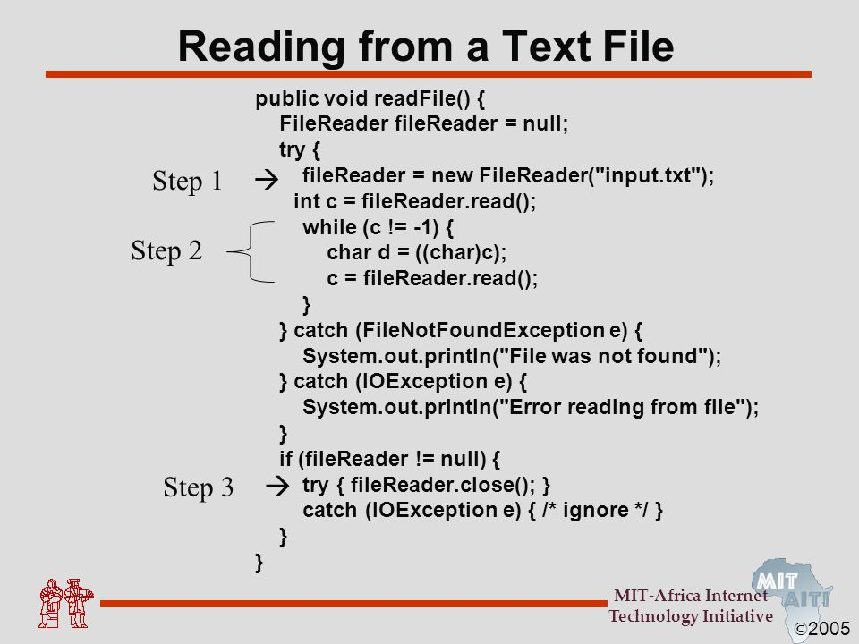 © 2005 MIT-Africa Internet Technology Initiative Reading from a Text File public void readFile() { FileReader fileReader = null; try { fileReader = ne
