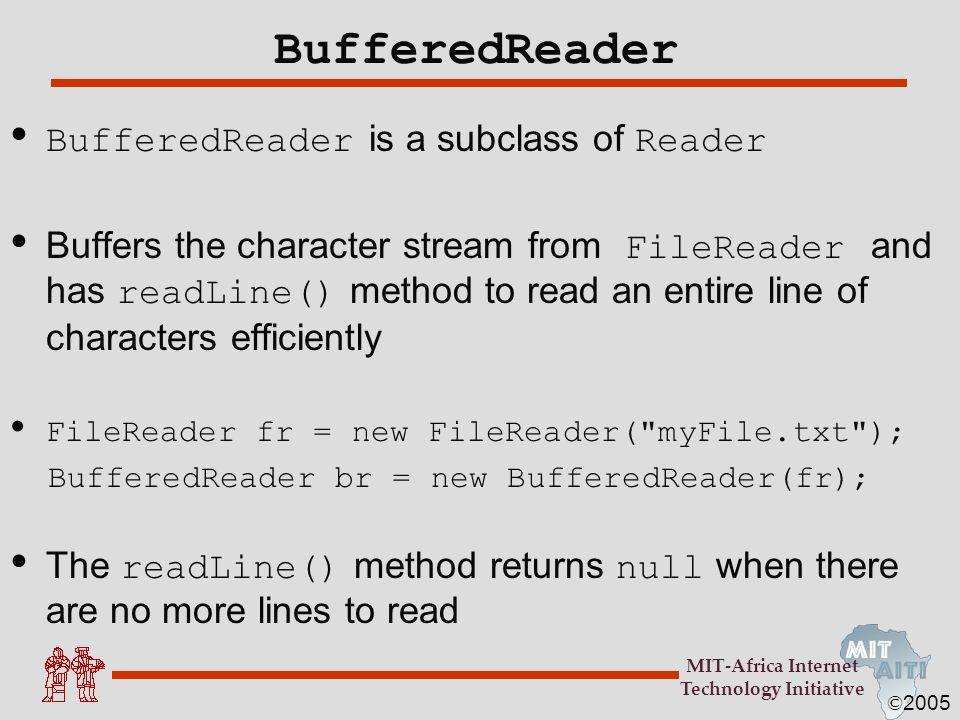 © 2005 MIT-Africa Internet Technology Initiative BufferedReader BufferedReader is a subclass of Reader Buffers the character stream from FileReader an