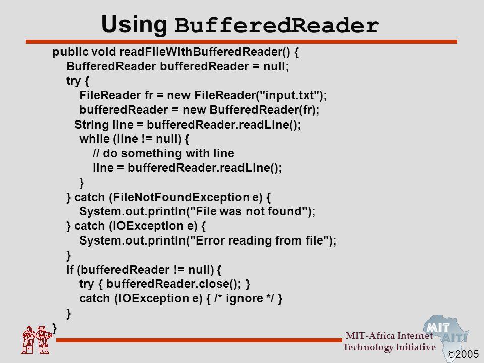 © 2005 MIT-Africa Internet Technology Initiative Using BufferedReader public void readFileWithBufferedReader() { BufferedReader bufferedReader = null;