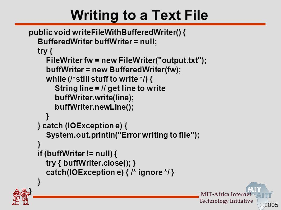 © 2005 MIT-Africa Internet Technology Initiative Writing to a Text File public void writeFileWithBufferedWriter() { BufferedWriter buffWriter = null;