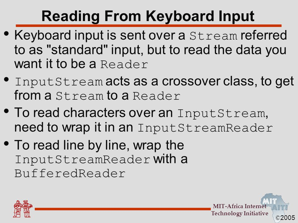 © 2005 MIT-Africa Internet Technology Initiative Reading From Keyboard Input Keyboard input is sent over a Stream referred to as