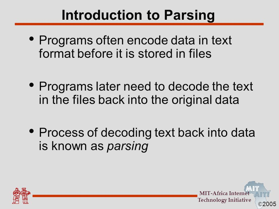 © 2005 MIT-Africa Internet Technology Initiative Introduction to Parsing Programs often encode data in text format before it is stored in files Progra
