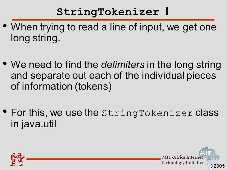 © 2005 MIT-Africa Internet Technology Initiative StringTokenizer I When trying to read a line of input, we get one long string. We need to find the de