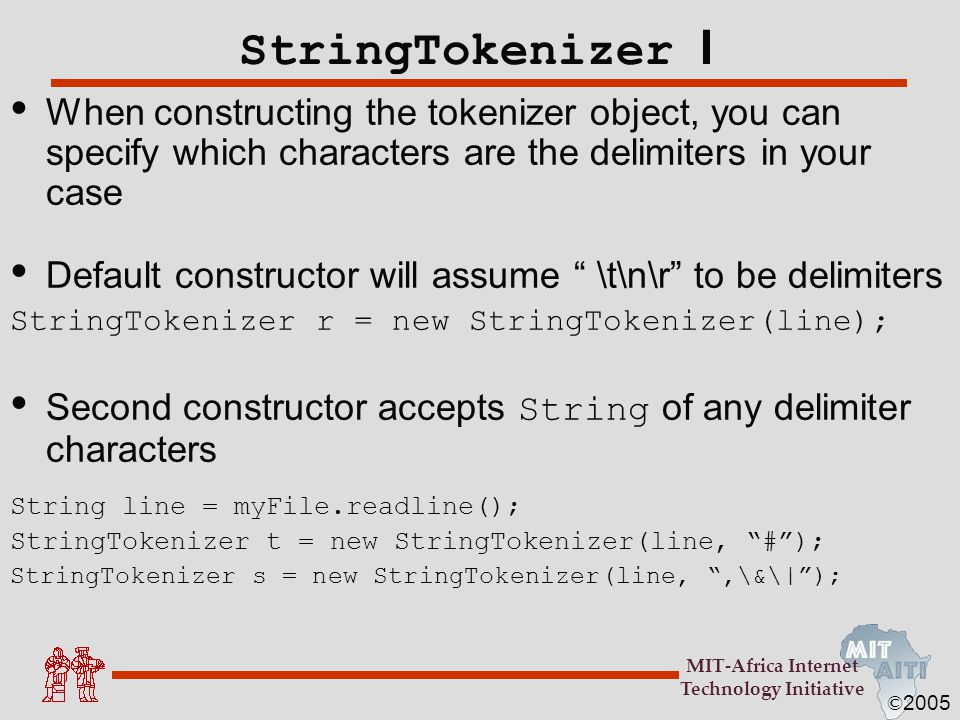 © 2005 MIT-Africa Internet Technology Initiative StringTokenizer I When constructing the tokenizer object, you can specify which characters are the de