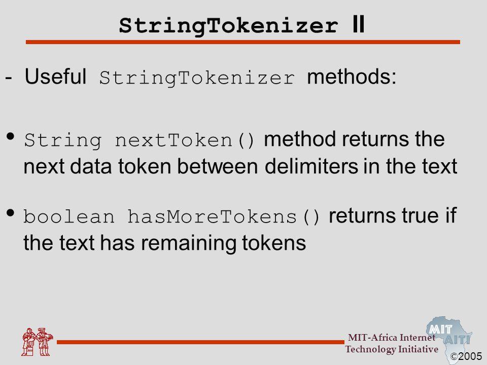 © 2005 MIT-Africa Internet Technology Initiative StringTokenizer II - Useful StringTokenizer methods: String nextToken() method returns the next data