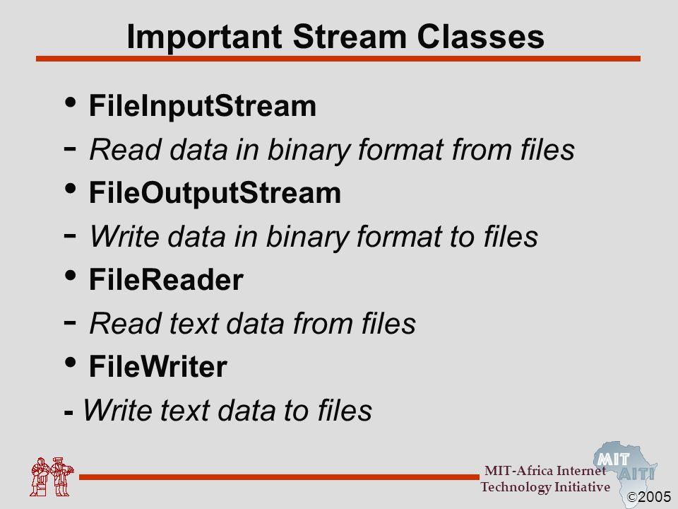 © 2005 MIT-Africa Internet Technology Initiative Important Stream Classes FileInputStream - Read data in binary format from files FileOutputStream - W