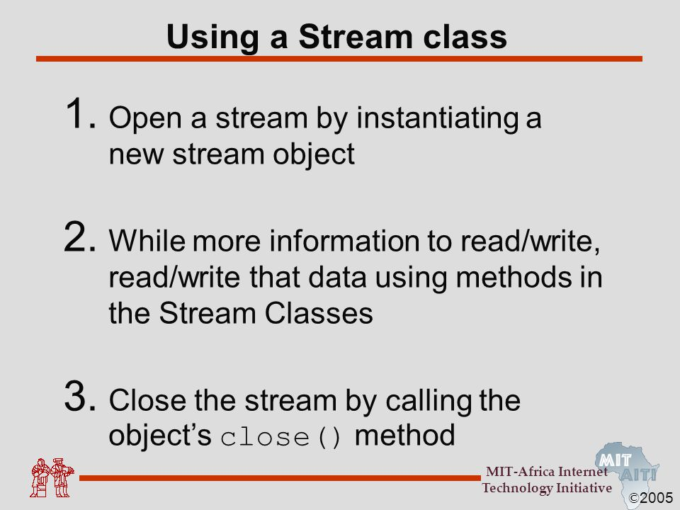 © 2005 MIT-Africa Internet Technology Initiative Using a Stream class 1. Open a stream by instantiating a new stream object 2. While more information