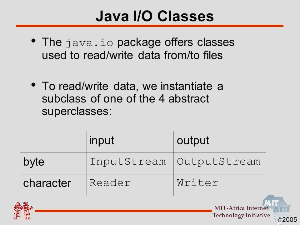 © 2005 MIT-Africa Internet Technology Initiative Java I/O Classes The java.io package offers classes used to read/write data from/to files To read/wri