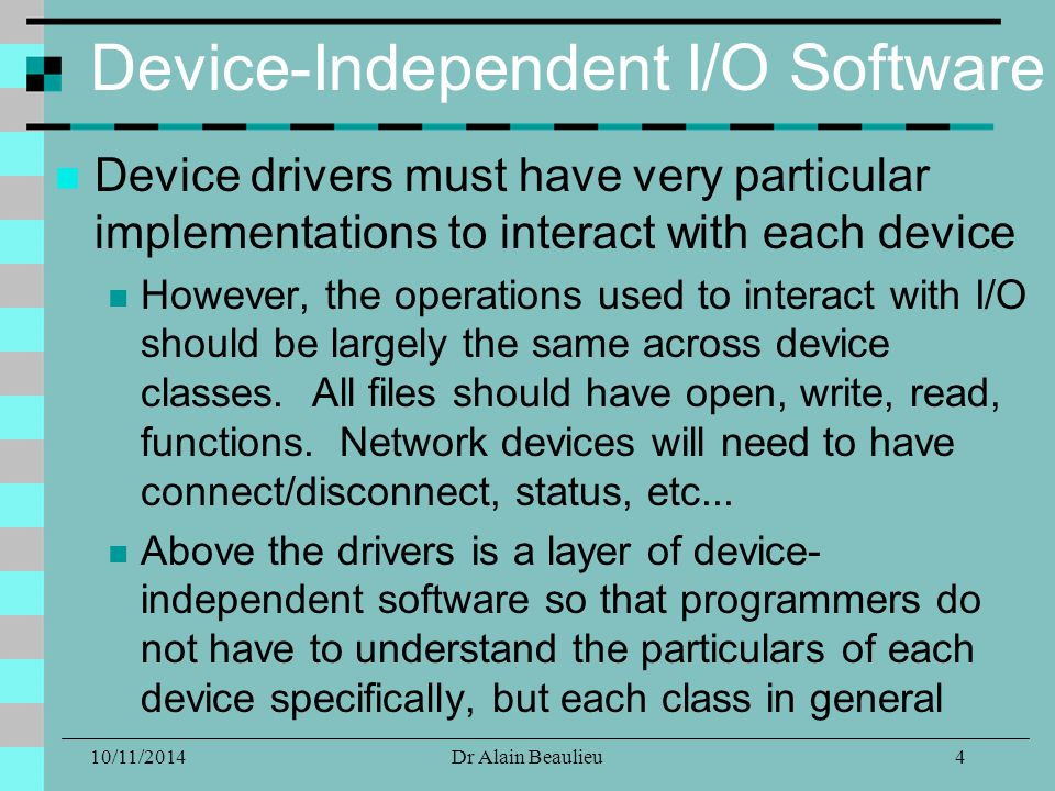 10/11/2014Dr Alain Beaulieu Device-Independent I/O Software Device drivers must have very particular implementations to interact with each device However, the operations used to interact with I/O should be largely the same across device classes.