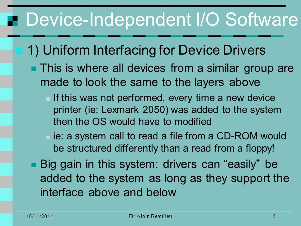 10/11/2014Dr Alain Beaulieu Device-Independent I/O Software 1) Uniform Interfacing for Device Drivers This is where all devices from a similar group are made to look the same to the layers above If this was not performed, every time a new device printer (ie: Lexmark 2050) was added to the system then the OS would have to modified ie: a system call to read a file from a CD-ROM would be structured differently than a read from a floppy.