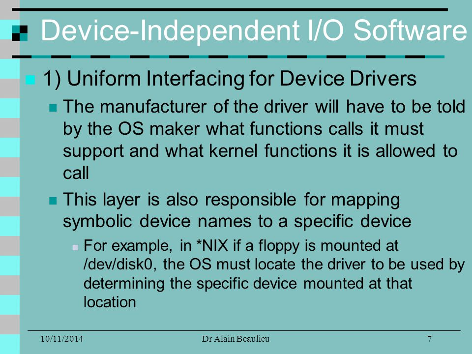 10/11/2014Dr Alain Beaulieu Device-Independent I/O Software 1) Uniform Interfacing for Device Drivers The manufacturer of the driver will have to be told by the OS maker what functions calls it must support and what kernel functions it is allowed to call This layer is also responsible for mapping symbolic device names to a specific device For example, in *NIX if a floppy is mounted at /dev/disk0, the OS must locate the driver to be used by determining the specific device mounted at that location 7