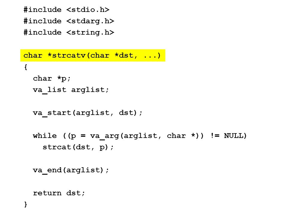 #include char *strcatv(char *dst,...) { char *p; va_list arglist; va_start(arglist, dst); while ((p = va_arg(arglist, char *)) != NULL) strcat(dst, p); va_end(arglist); return dst; }