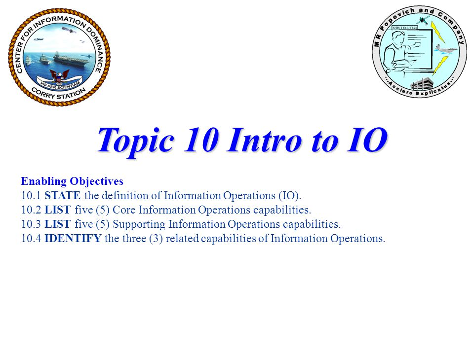Information Operations Information operations (IO) are described as the integrated employment of : Electronic Warfare (EW) Computer Network Operations (CNO) Psychological Operations (PSYOP) Military Deception (MILDEC) Operations Security (OPSEC) In concert with specified supporting and related capabilities, to influence, disrupt, corrupt, or usurp adversarial human and automated decision making while protecting our own.
