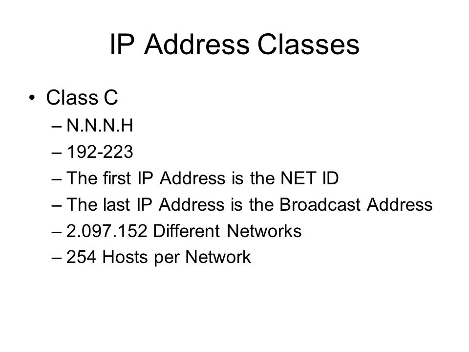 IP Address Classes Class C –N.N.N.H –192-223 –The first IP Address is the NET ID –The last IP Address is the Broadcast Address –2.097.152 Different Networks –254 Hosts per Network
