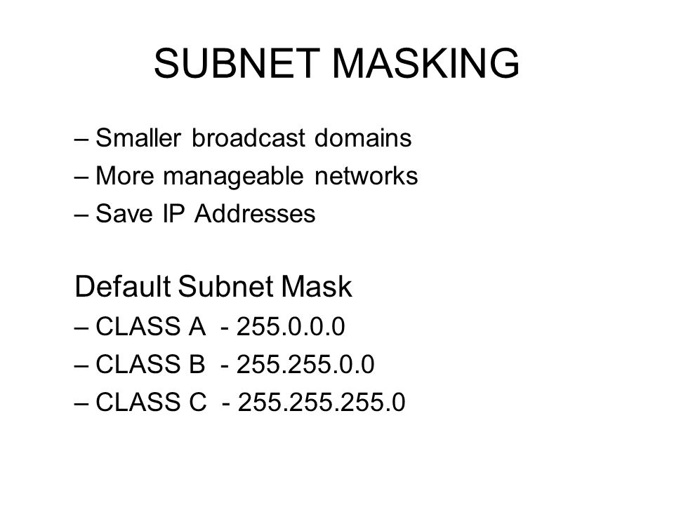 SUBNET MASKING –Smaller broadcast domains –More manageable networks –Save IP Addresses Default Subnet Mask –CLASS A - 255.0.0.0 –CLASS B - 255.255.0.0 –CLASS C - 255.255.255.0