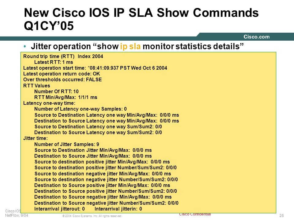 25 © 2004 Cisco Systems, Inc. All rights reserved. Cisco IOS IP SLA, and NetFlow, 9/04 Cisco Confidential New Cisco IOS IP SLA Show Commands Q1CY'05 J
