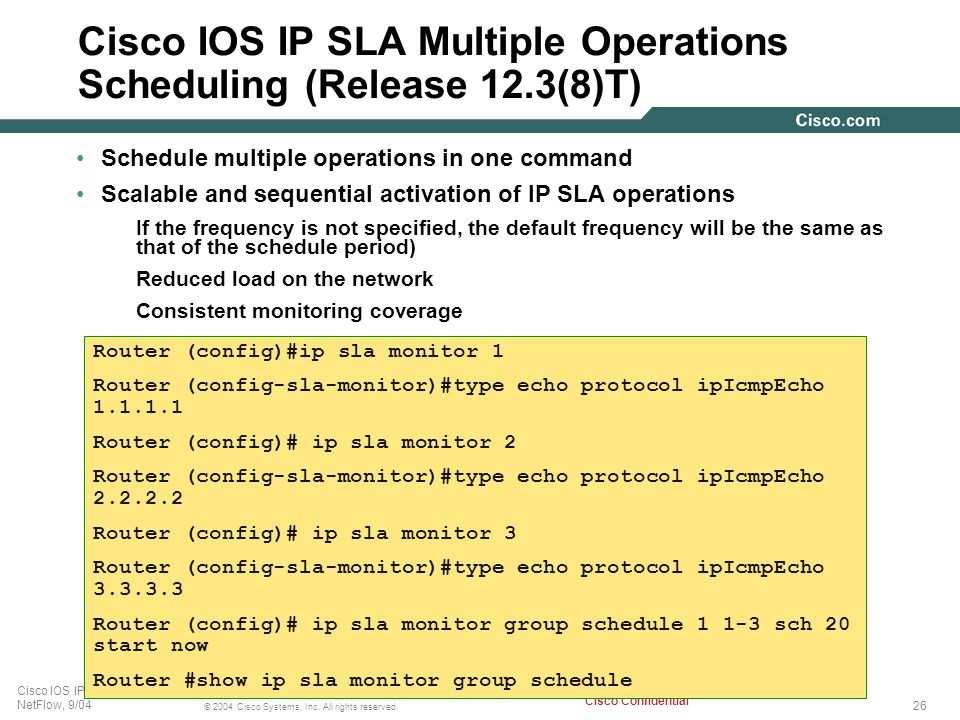 26 © 2004 Cisco Systems, Inc. All rights reserved. Cisco IOS IP SLA, and NetFlow, 9/04 Cisco Confidential Cisco IOS IP SLA Multiple Operations Schedul