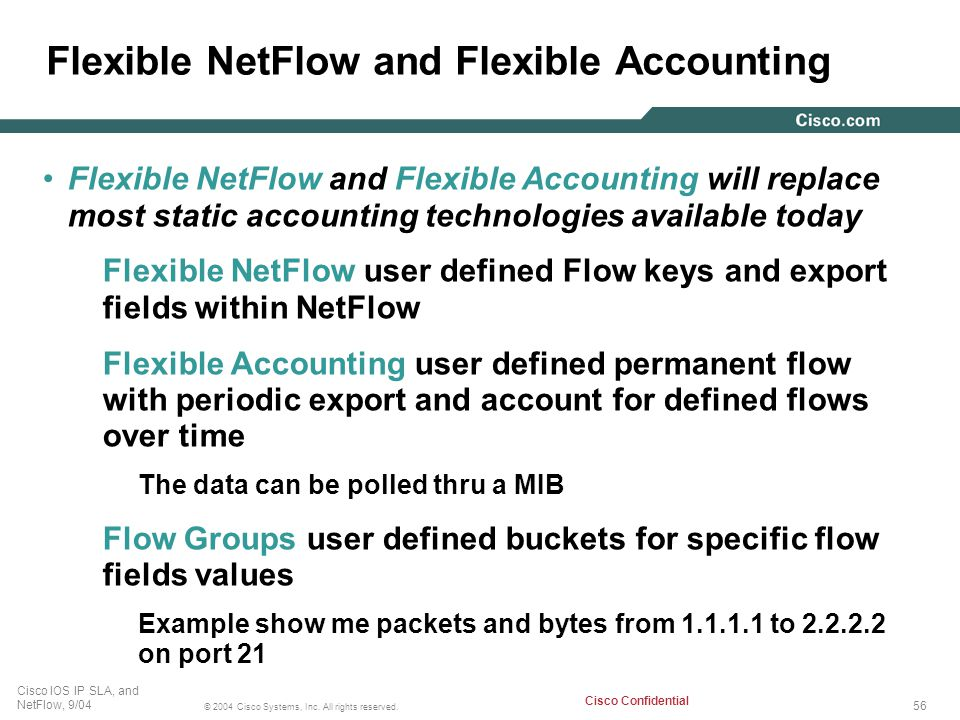 56 © 2004 Cisco Systems, Inc. All rights reserved. Cisco IOS IP SLA, and NetFlow, 9/04 Cisco Confidential Flexible NetFlow and Flexible Accounting Fle
