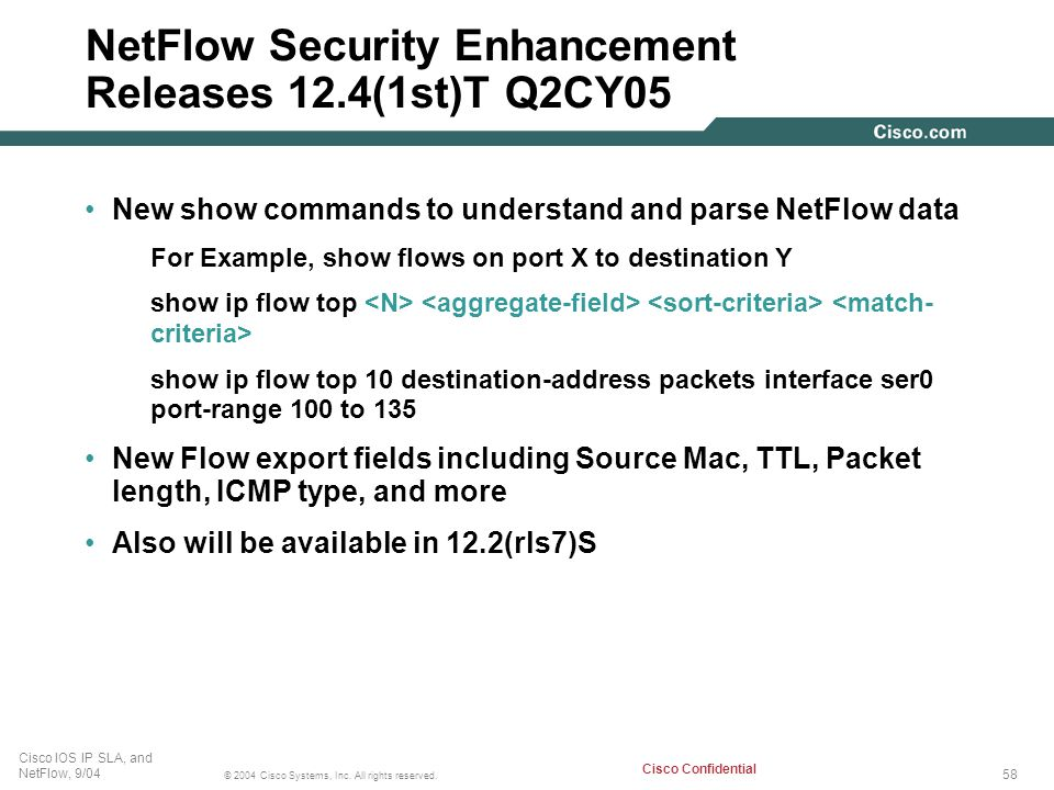 58 © 2004 Cisco Systems, Inc. All rights reserved. Cisco IOS IP SLA, and NetFlow, 9/04 Cisco Confidential NetFlow Security Enhancement Releases 12.4(1