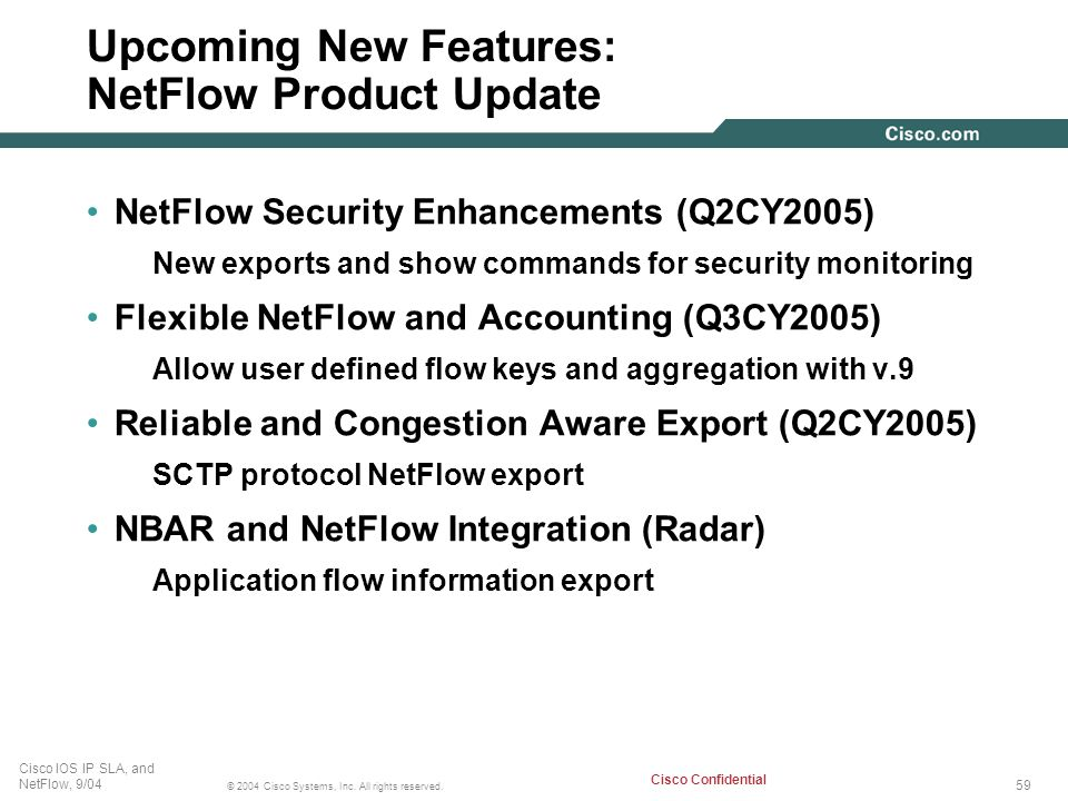 59 © 2004 Cisco Systems, Inc. All rights reserved. Cisco IOS IP SLA, and NetFlow, 9/04 Cisco Confidential Upcoming New Features: NetFlow Product Updat