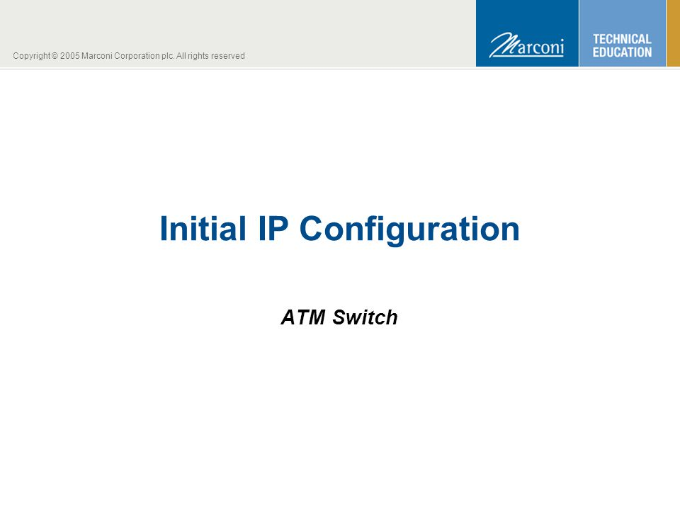 Copyright © 2005 Marconi Corporation plc. All rights reserved Initial IP Configuration ATM Switch