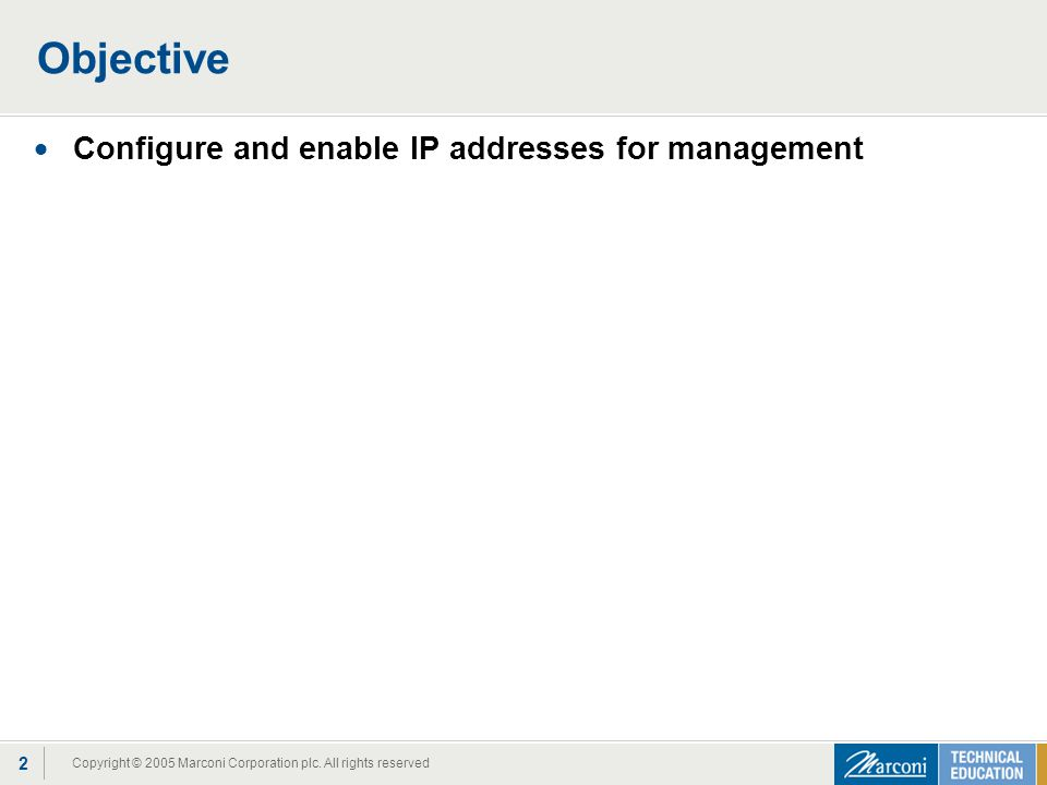 Copyright © 2005 Marconi Corporation plc. All rights reserved 2 Objective  Configure and enable IP addresses for management