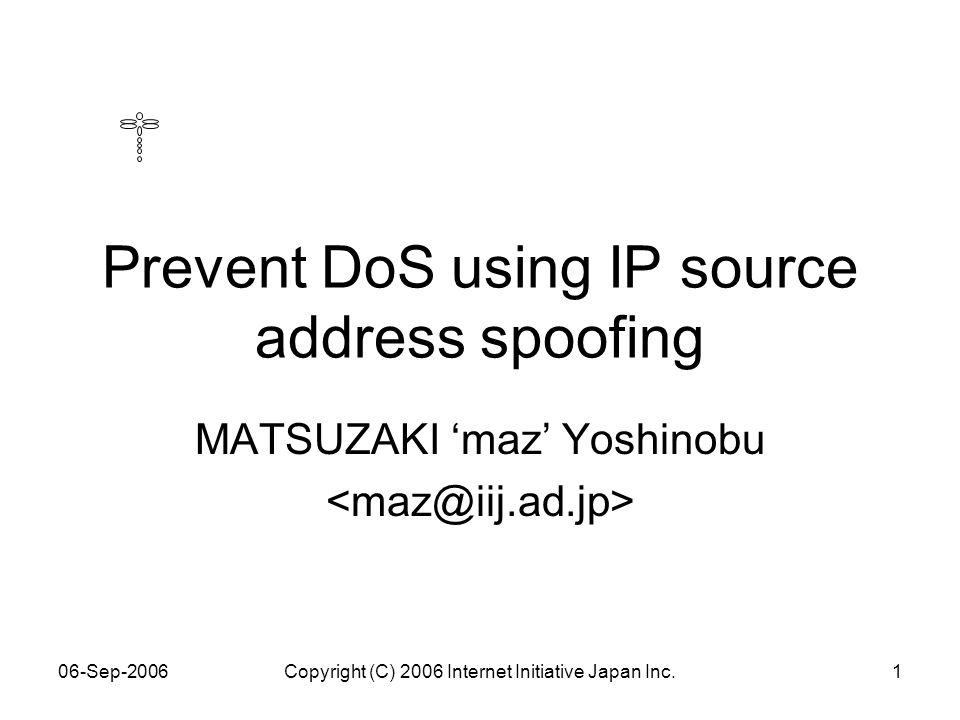 06-Sep-2006Copyright (C) 2006 Internet Initiative Japan Inc.1 Prevent DoS using IP source address spoofing MATSUZAKI 'maz' Yoshinobu